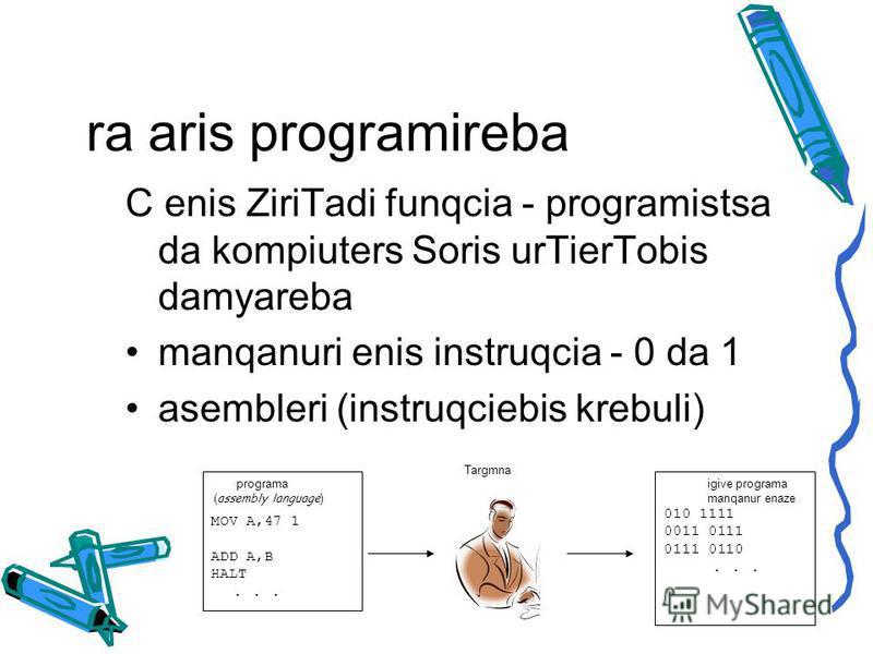 ra aris programireba C enis ZiriTadi funqcia - programistsa da kompiuters Soris urTierTobis damyareba manqanuri enis instruqcia - 0 da 1 asembleri (instruqciebis krebuli) programa ( assembly language ) MOV A,47 1 ADD A,B HALT... igive programa manqan