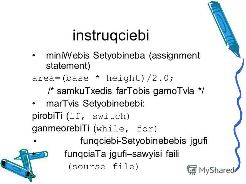 instruqciebi miniWebis Setyobineba (assignment statement) area=(base * height)/2.0; /* samkuTxedis farTobis gamoTvla */ marTvis Setyobinebebi: pirobiTi ( if, switch) ganmeorebiTi ( while, for) funqciebi-Setyobinebebis jgufi funqciaTa jgufi–sawyisi fa