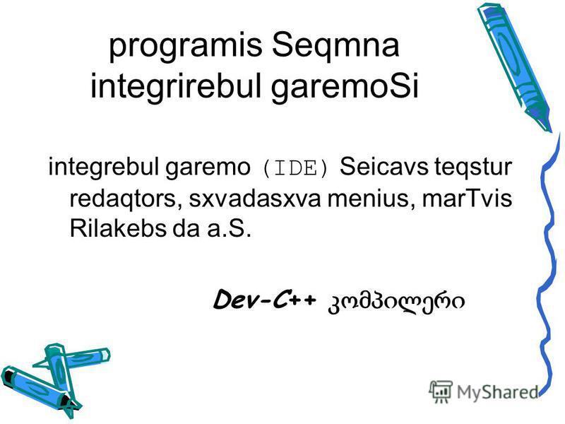 programis Seqmna integrirebul garemoSi integrebul garemo (IDE) Seicavs teqstur redaqtors, sxvadasxva menius, marTvis Rilakebs da a.S. Dev-C++