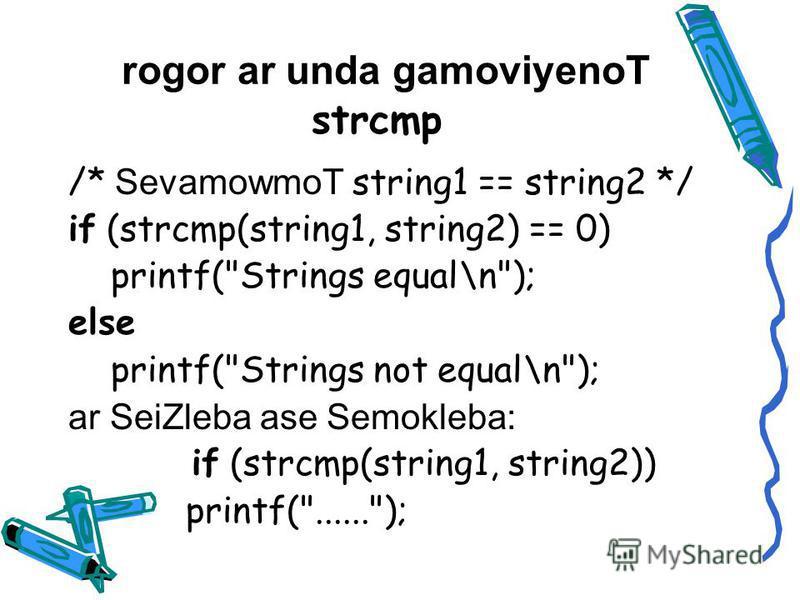 rogor ar unda gamoviyenoT strcmp /* SevamowmoT string1 == string2 */ if (strcmp(string1, string2) == 0) printf(Strings equal\n); else printf(Strings not equal\n); ar SeiZleba ase Semokleba: if (strcmp(string1, string2)) printf(......);