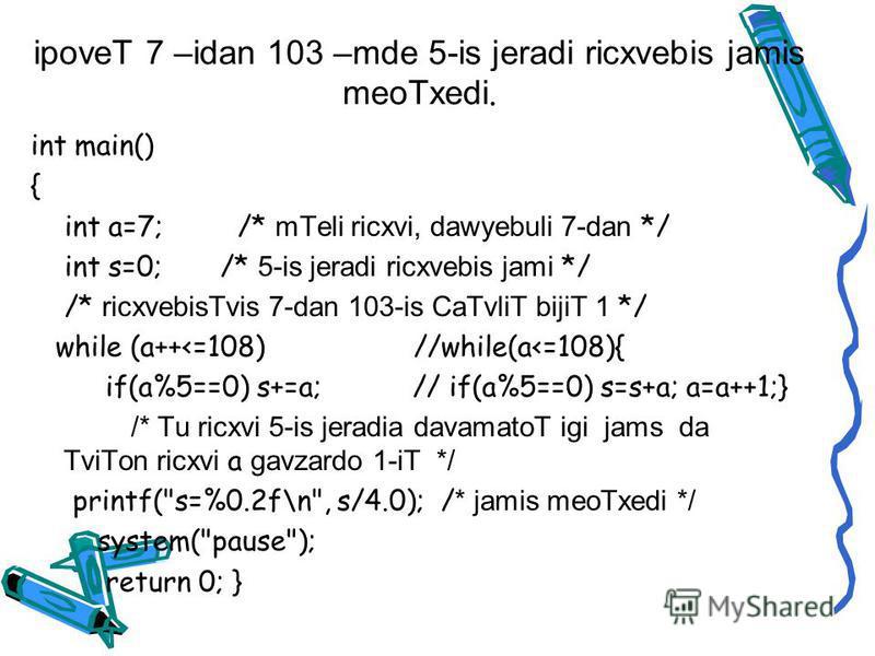 ipoveT 7 –idan 103 –mde 5-is jeradi ricxvebis jamis meoTxedi. int main() { int a=7; /* mTeli ricxvi, dawyebuli 7-dan */ int s=0; /* 5-is jeradi ricxvebis jami */ /* ricxvebisTvis 7-dan 103-is CaTvliT bijiT 1 */ while (a++<=108) //while(a<=108){ if(a%