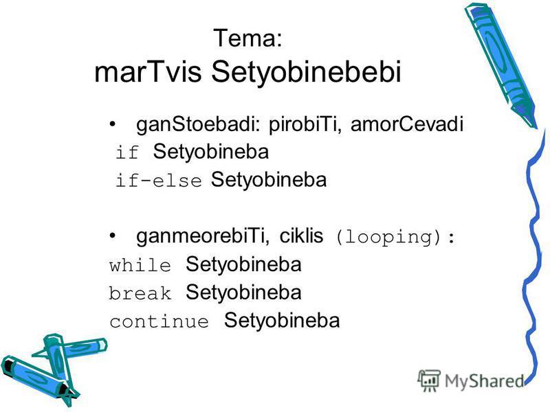 Tema: marTvis Setyobinebebi ganStoebadi: pirobiTi, amorCevadi if Setyobineba if-else Setyobineba ganmeorebiTi, ciklis (looping): while Setyobineba break Setyobineba continue Setyobineba