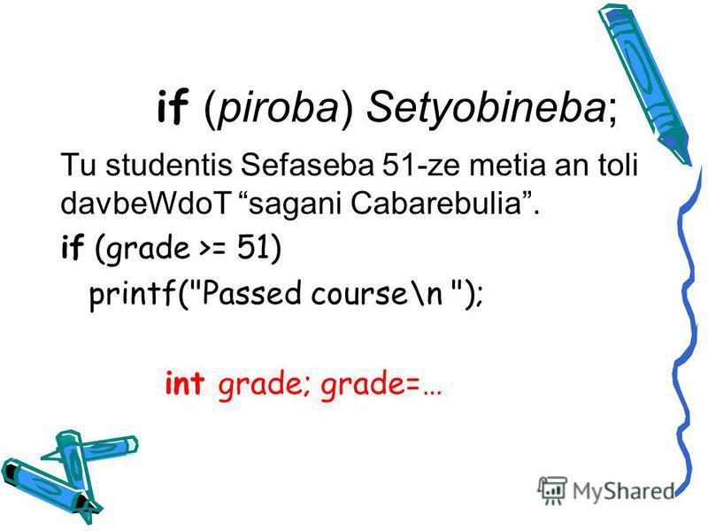 if (piroba) Setyobineba; Tu studentis Sefaseba 51-ze metia an toli davbeWdoT sagani Cabarebulia. if (grade >= 51) printf(Passed course\n ); int grade; grade=…