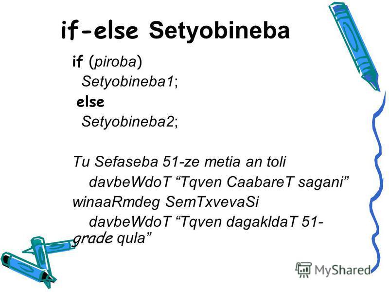 if-else Setyobineba if ( piroba ) Setyobineba1; else Setyobineba2; Tu Sefaseba 51-ze metia an toli davbeWdoT Tqven CaabareT sagani winaaRmdeg SemTxvevaSi davbeWdoT Tqven dagakldaT 51- grade qula