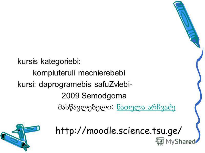 kursis kategoriebi: kompiuteruli mecnierebebi kursi: daprogramebis safuZvlebi- 2009 Semodgoma : http://moodle.science.tsu.ge/ 16