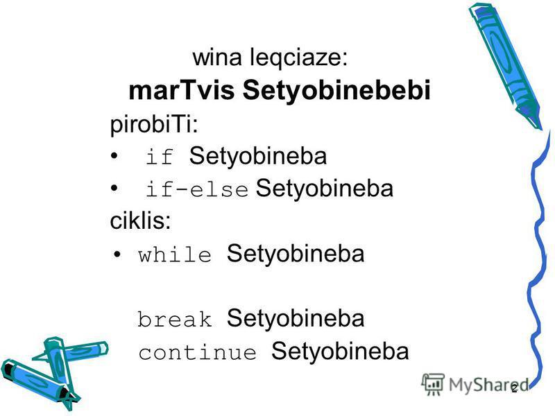 wina leqciaze: marTvis Setyobinebebi pirobiTi: if Setyobineba if-else Setyobineba ciklis: while Setyobineba break Setyobineba continue Setyobineba 2