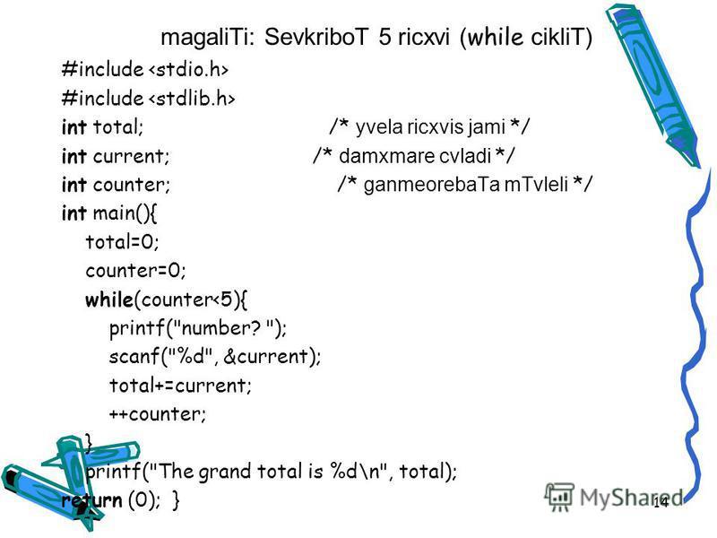 magaliTi: SevkriboT 5 ricxvi ( while cikliT) #include int total; /* yvela ricxvis jami */ int current; /* damxmare cvladi */ int counter; /* ganmeorebaTa mTvleli */ int main(){ total=0; counter=0; while(counter<5){ printf(