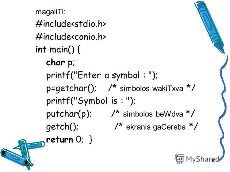 magaliTi: #include int main() { char p; printf(Enter a symbol : ); p=getchar(); /* simbolos wakiTxva */ printf(Symbol is : ); putchar(p); /* simbolos beWdva */ getch(); /* ekranis gaCereba */ return 0; } 8