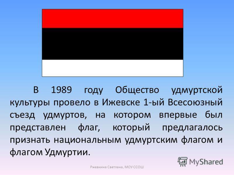 В 1989 году Общество удмуртской культуры провело в Ижевске 1-ый Всесоюзный съезд удмуртов, на котором впервые был представлен флаг, который предлагалось признать национальным удмуртским флагом и флагом Удмуртии. Ржевкина Светлана, МОУ ССОШ