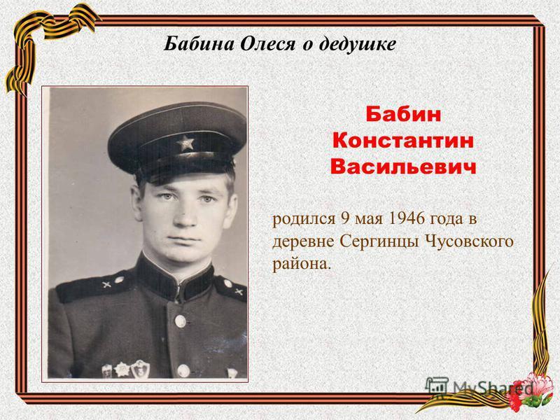 Бабина Олеся о дедушке Бабин Константин Васильевич родился 9 мая 1946 года в деревне Сергинцы Чусовского района.