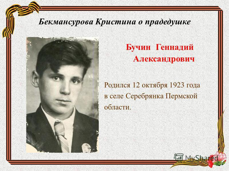 Бекмансурова Кристина о прадедушке Бучин Геннадий Александрович Родился 12 октября 1923 года в селе Серебрянка Пермской области.