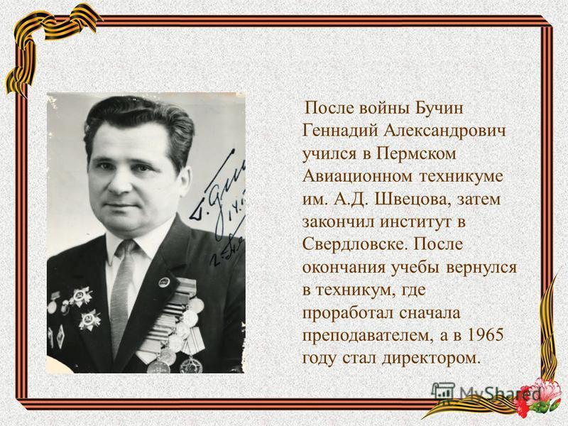 После войны Бучин Геннадий Александрович учился в Пермском Авиационном техникуме им. А.Д. Швецова, затем закончил институт в Свердловске. После окончания учебы вернулся в техникум, где проработал сначала преподавателем, а в 1965 году стал директором.