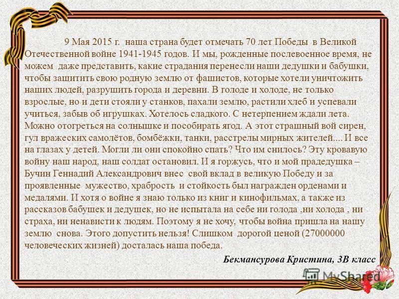 9 Мая 2015 г. наша страна будет отмечать 70 лет Победы в Великой Отечественной войне 1941-1945 годов. И мы, рожденные послевоенное время, не можем даже представить, какие страдания перенесли наши дедушки и бабушки, чтобы защитить свою родную землю от