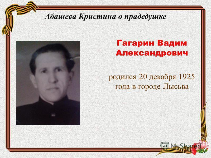 Абашева Кристина о прадедушке Гагарин Вадим Александрович родился 20 декабря 1925 года в городе Лысьва