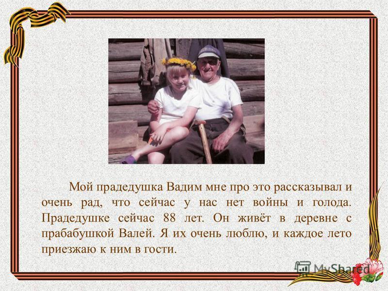 Мой прадедушка Вадим мне про это рассказывал и очень рад, что сейчас у нас нет войны и голода. Прадедушке сейчас 88 лет. Он живёт в деревне с прабабушкой Валей. Я их очень люблю, и каждое лето приезжаю к ним в гости.