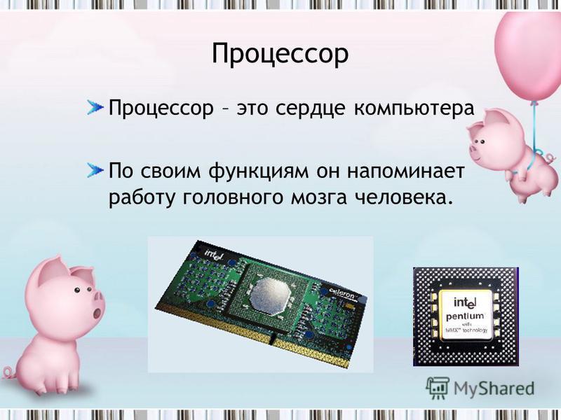 Процессор Процессор – это сердце компьютера По своим функциям он напоминает работу головного мозга человека.