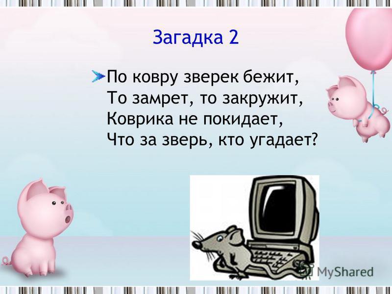 Загадка 2 По ковру зверек бежит, То замрет, то закружит, Коврика не покидает, Что за зверь, кто угадает?