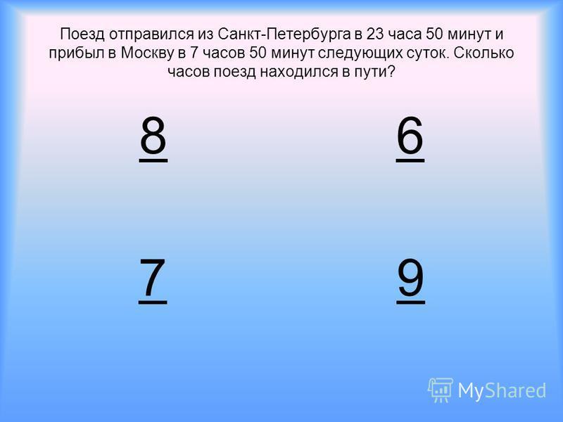 Поезд отправился из Санкт-Петербурга в 23 часа 50 минут и прибыл в Москву в 7 часов 50 минут следующих суток. Сколько часов поезд находился в пути? 86 79
