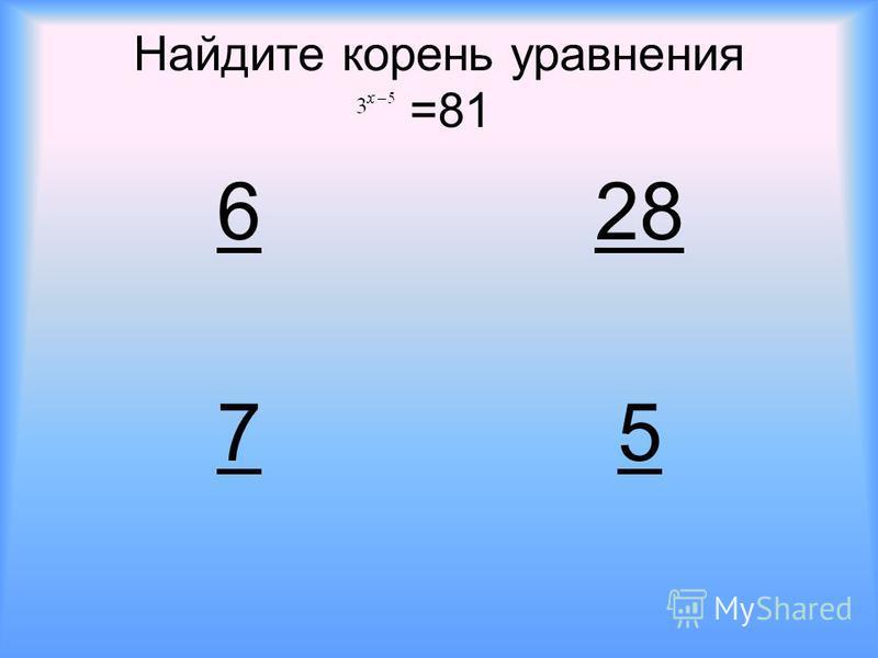 Найдите корень уравнения =81 628 75