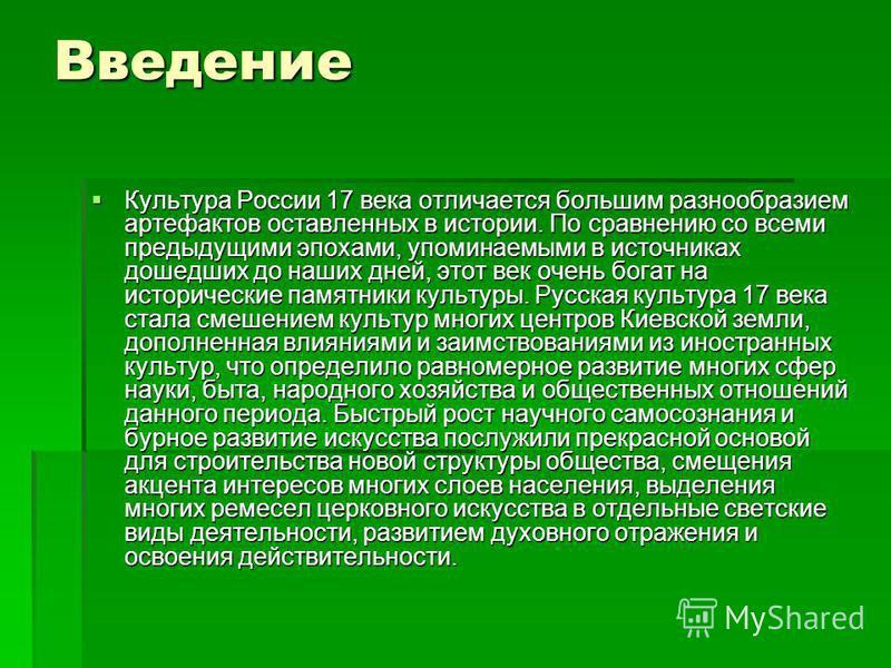 Введение Культура России 17 века отличается большим разнообразием артефактов оставленных в истории. По сравнению со всеми предыдущими эпохами, упоминаемыми в источниках дошедших до наших дней, этот век очень богат на исторические памятники культуры.