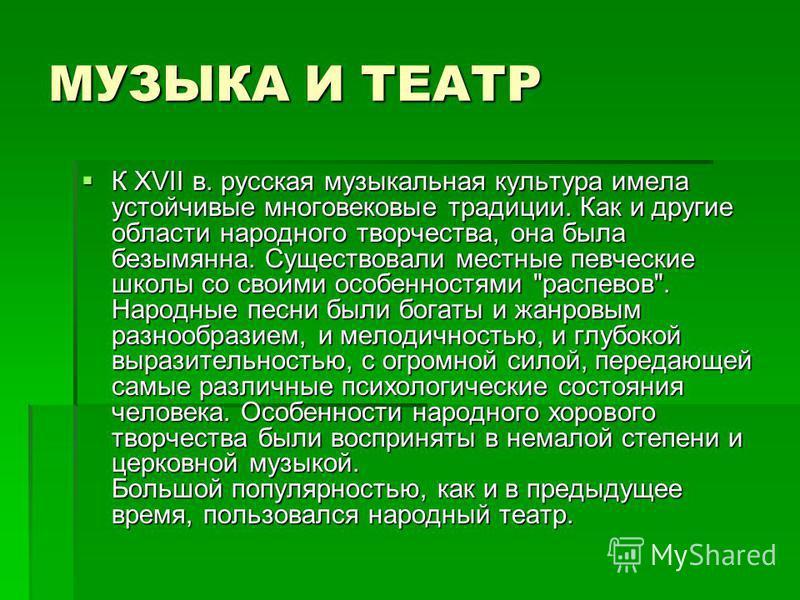 МУЗЫКА И ТЕАТР К XVII в. русская музыкальная культура имела устойчивые многовековые традиции. Как и другие области народного творчества, она была безымянна. Существовали местные певческие школы со своими особенностями
