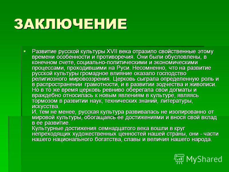 ЗАКЛЮЧЕНИЕ Развитие русской культуры XVII века отразило свойственные этому времени особенности и противоречия. Они были обусловлены, в конечном счете, социально-политическими и экономическими процессами, проходившими на Руси. Несомненно, что на разви