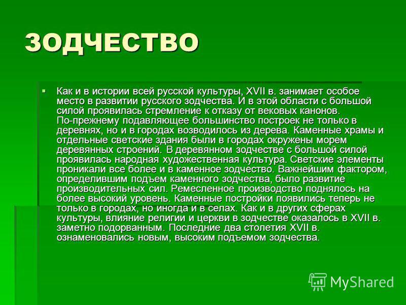 ЗОДЧЕСТВО Как и в истории всей русской культуры, XVII в. занимает особое место в развитии русского зодчества. И в этой области с большой силой проявилась стремление к отказу от вековых канонов. По-прежнему подавляющее большинство построек не только в