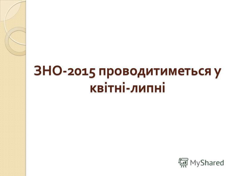 ЗНО -2015 проводитиметься у квітні - липні