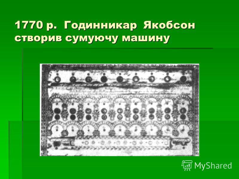 1770 р. Годинникар Якобсон створив сумуючу машину