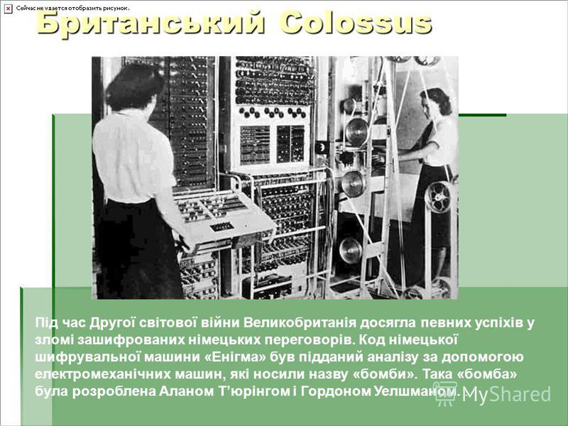 Британський Colossus Під час Другої світової війни Великобританія досягла певних успіхів у зломі зашифрованих німецьких переговорів. Код німецької шифрувальної машини «Енігма» був підданий аналізу за допомогою електромеханічних машин, які носили назв