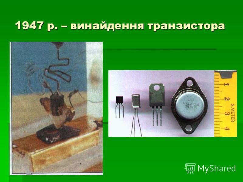 1947 р. – винайдення транзистора