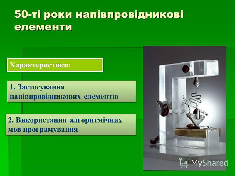 50-ті роки напівпровідникові елементи Характеристики: 1. Застосування напівпровідникових елементів 2. Використання алгоритмічних мов програмування