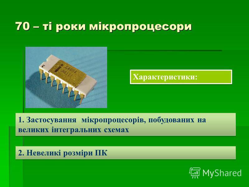 70 – ті роки мікропроцесори Характеристики: 1. Застосування мікропроцесорів, побудованих на великих інтегральних схемах 2. Невеликі розміри ПК
