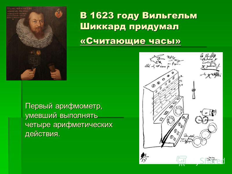 В 1623 году Вильгельм Шиккард придумал «Считающие часы» Первый арифмометр, умевший выполнять четыре арифметических действия.