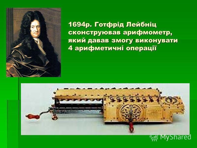 1694р. Готфрід Лейбніц сконструював арифмометр, який давав змогу виконувати 4 арифметичні операції