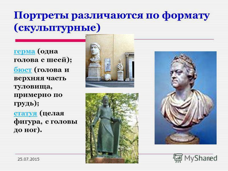Портреты различаются по формату (скульптурные) гермагерма (одна голова с шеей); бюст (голова и верхняя часть туловища, примерно по грудь); статуя (целая фигура, с головы до ног). 25.07.20159