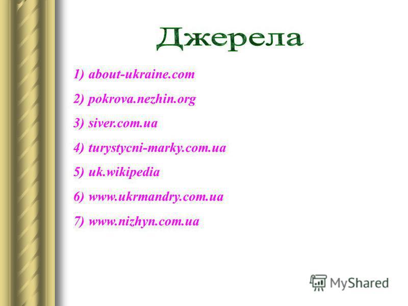 1)about-ukraine.com 2)pokrova.nezhin.org 3)siver.com.ua 4)turystycni-marky.com.ua 5)uk.wikipedia 6)www.ukrmandry.com.ua 7)www.nizhyn.com.ua