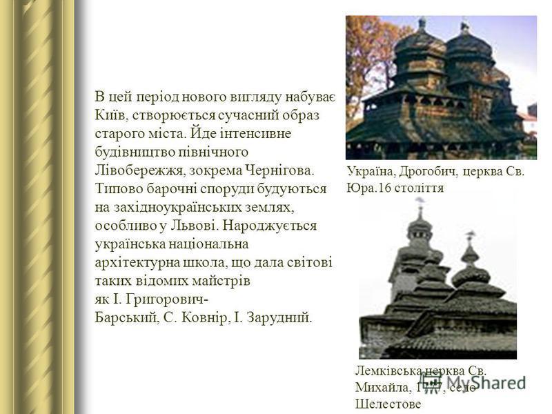 В цей період нового вигляду набуває Київ, створюється сучасний образ старого міста. Йде інтенсивне будівництво північного Лівобережжя, зокрема Чернігова. Типово барочні споруди будуються на західноукраїнських землях, особливо у Львові. Народжується у