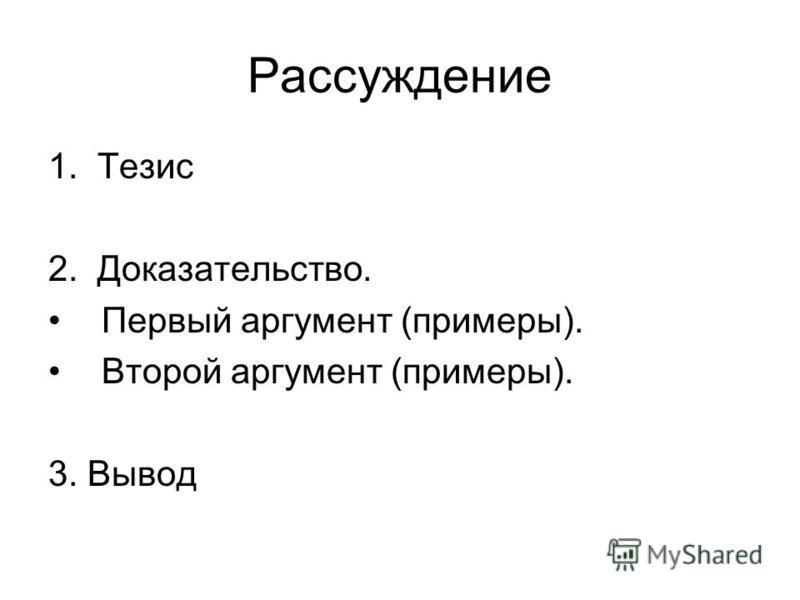 Рассуждение 1. Тезис 2. Доказательство. Первый аргумент (примеры). Второй аргумент (примеры). 3. Вывод