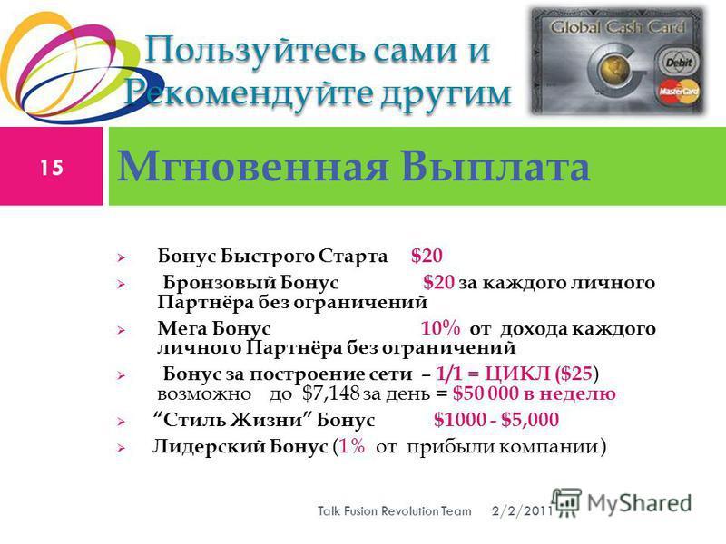Бонус Быстрого Старта $20 Бронзовый Бонус $20 за каждого личного Партнёра без ограничений Мега Бонус 10% от дохода каждого личного Партнёра без ограничений Бонус за построение сети – 1/1 = ЦИКЛ ($25 ) возможно до $7,148 за день = $50 000 в неделю Сти