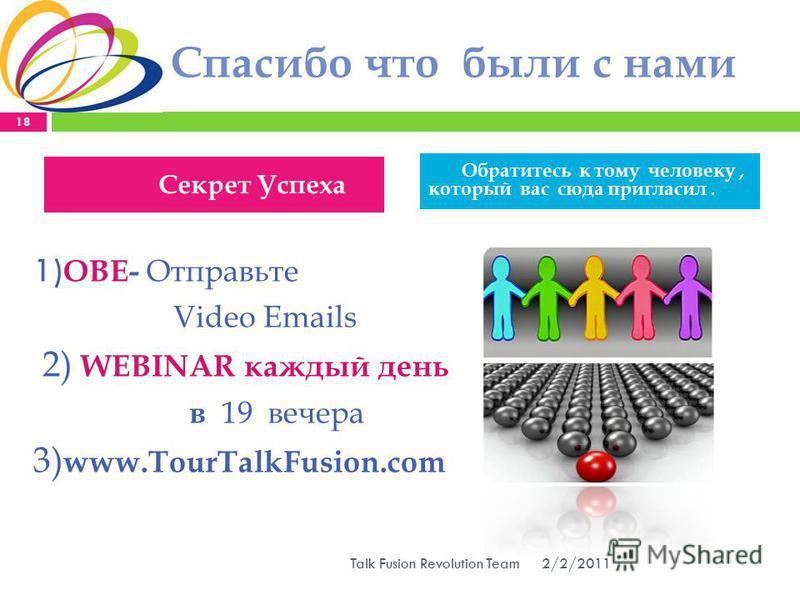 Спасибо что были с нами 1) ОВЕ- Отправьте Video Emails 2) WEBINAR каждый день в 19 вечера 3) www.TourTalkFusion.com 2/2/2011 18 Talk Fusion Revolution Team Секрет Успеха Обратитесь к тому человеку, который вас сюда пригласил.