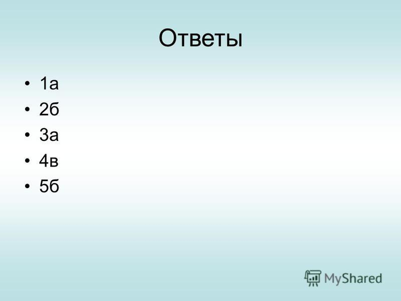 Ответы 1 а 2 б 3 а 4 в 5 б