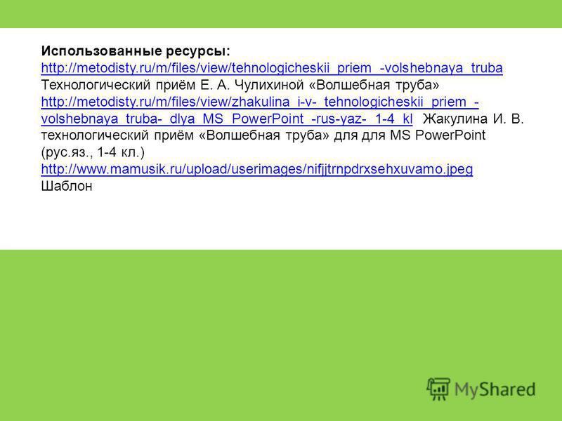 Использованные ресурсы: http://metodisty.ru/m/files/view/tehnologicheskii_priem_-volshebnaya_truba Технологический приём Е. А. Чулихиной «Волшебная труба» http://metodisty.ru/m/files/view/zhakulina_i-v-_tehnologicheskii_priem_- volshebnaya_truba-_dly