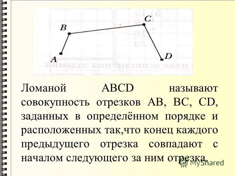 Ломаной АВСD называют совокупность отрезков АВ, ВС, СD, заданных в определённом порядке и расположенных так,что конец каждого предыдущего отрезка совпадают с началом следующего за ним отрезка.