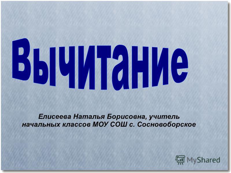 Елисеева Наталья Борисовна, учитель начальных классов МОУ СОШ с. Сосновоборское