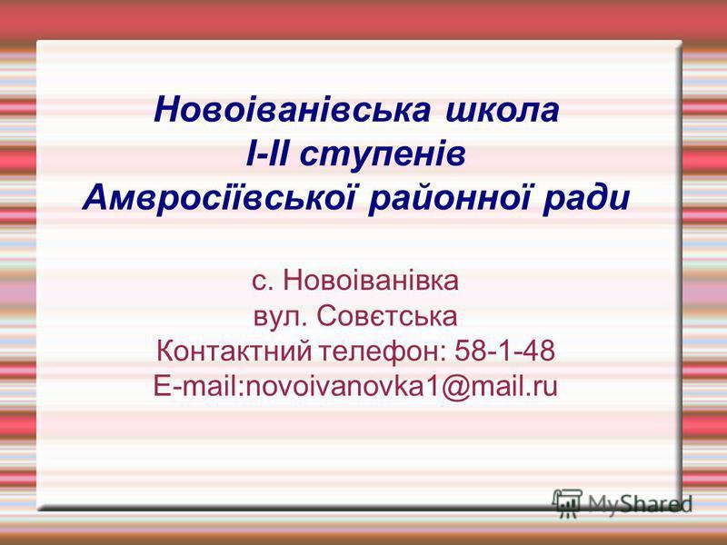 Новоіванівська школа I-II ступенів Амвросіївської районної ради с. Новоіванівка вул. Совєтська Контактний телефон: 58-1-48 E-mail:novoivanovka1@mail.ru