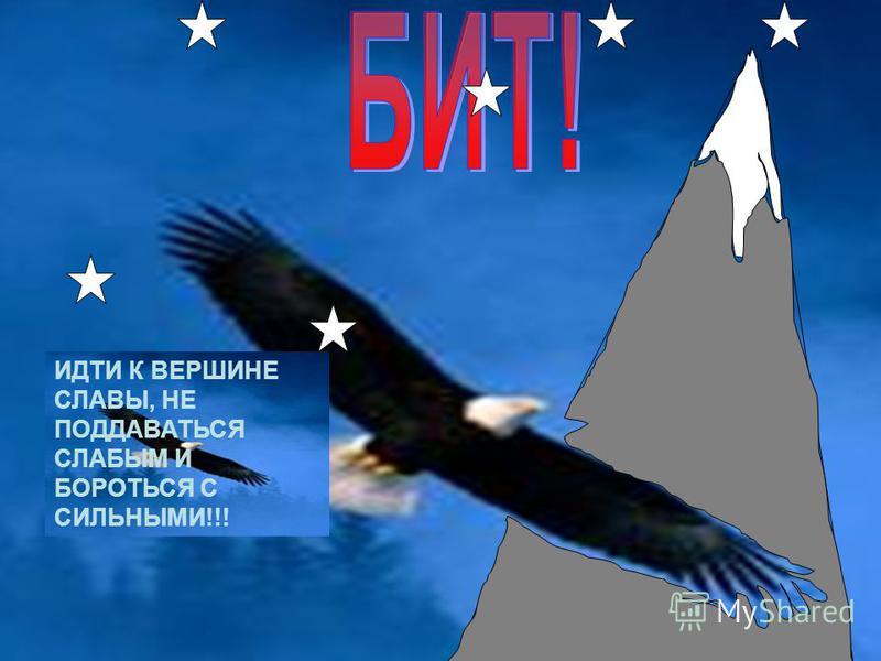 ИДТИ К ВЕРШИНЕ СЛАВЫ, НЕ ПОДДАВАТЬСЯ СЛАБЫМ И БОРОТЬСЯ С СИЛЬНЫМИ!!!