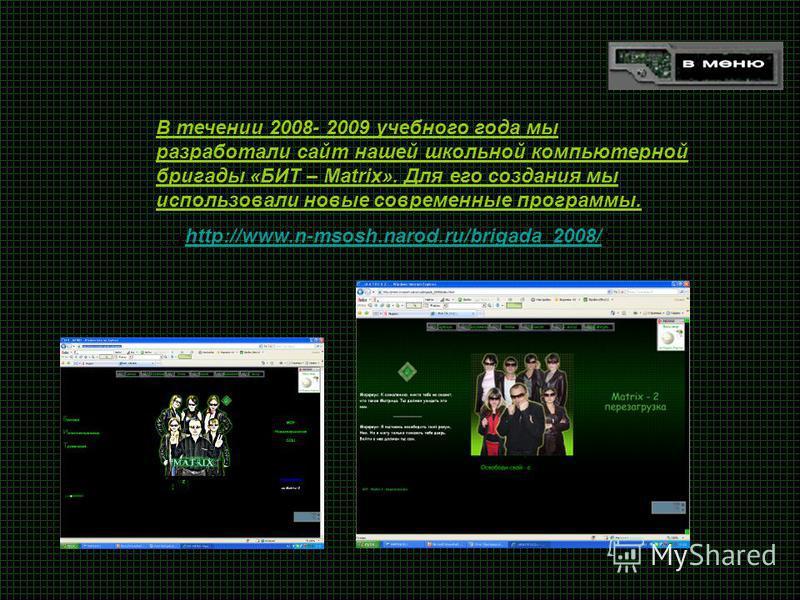 В течении 2008- 2009 учебного года мы разработали сайт нашей школьной компьютерной бригады «БИТ – Matrix». Для его создания мы использовали новые современные программы. (http://www.n-msosh.narod.ru/brigada_2008/)http://www.n-msosh.narod.ru/brigada_20