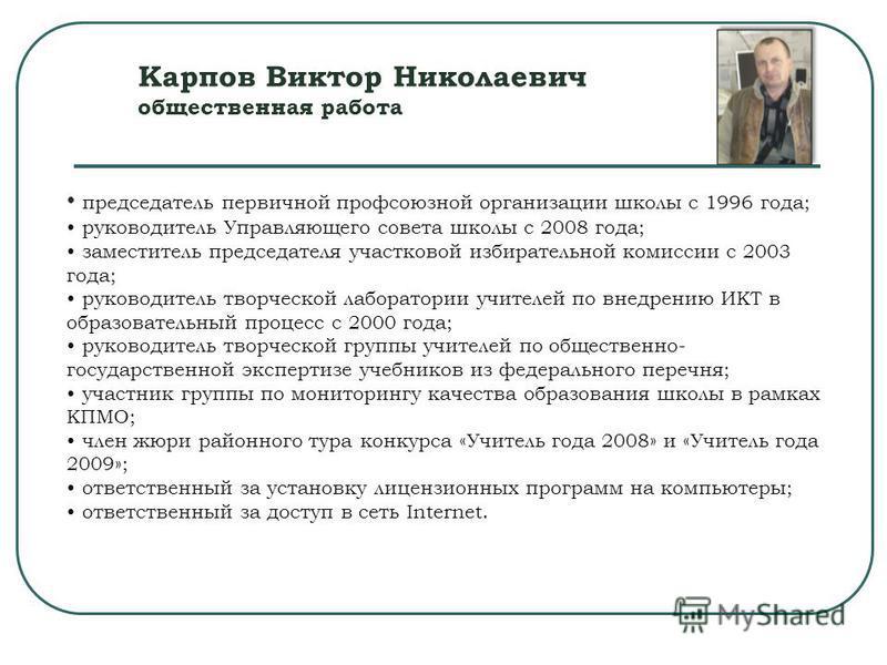 Карпов Виктор Николаевич общественная работа председатель первичной профсоюзной организации школы с 1996 года; руководитель Управляющего совета школы с 2008 года; заместитель председателя участковой избирательной комиссии с 2003 года; руководитель тв