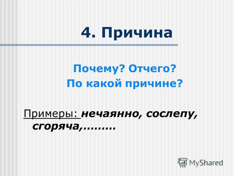 4. Причина Почему? Отчего? По какой причине? Примеры: нечаянно, сослепу, сгоряча,………